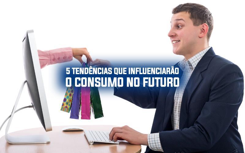 5 Tendências Que Influenciarão O Consumo No Futuro